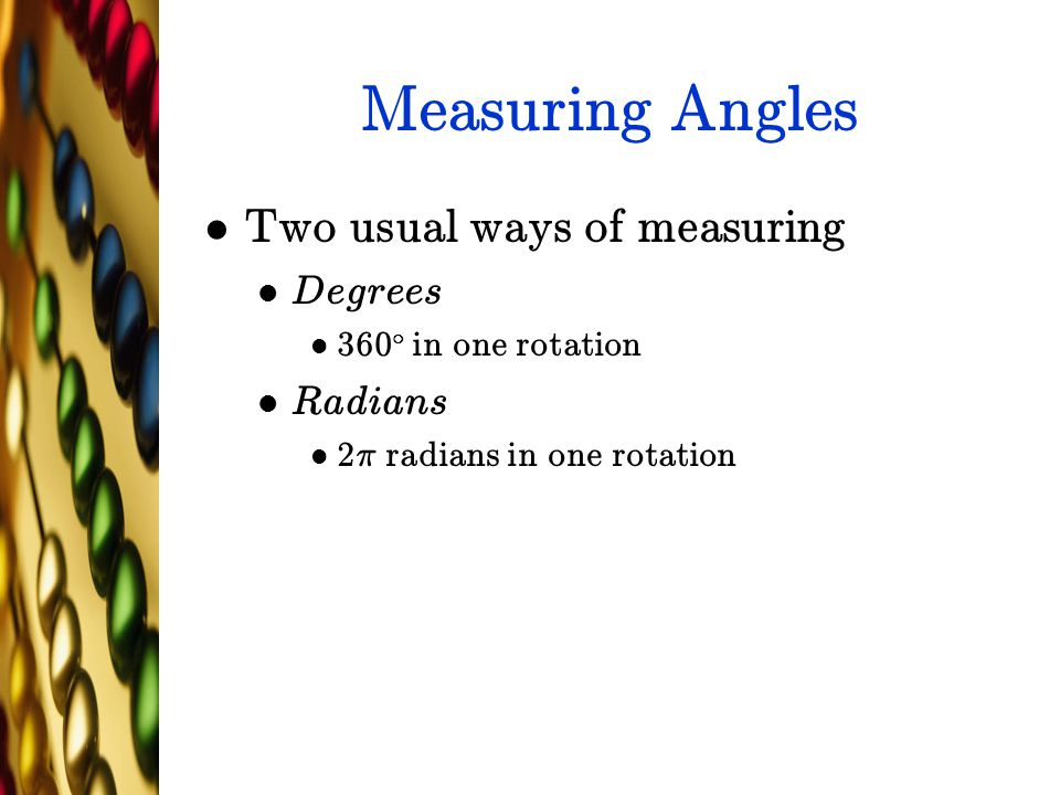 Measuring Angles Two usual ways of measuring Degrees 360 ± in one rotation Radians 2¼ radians in one rotation