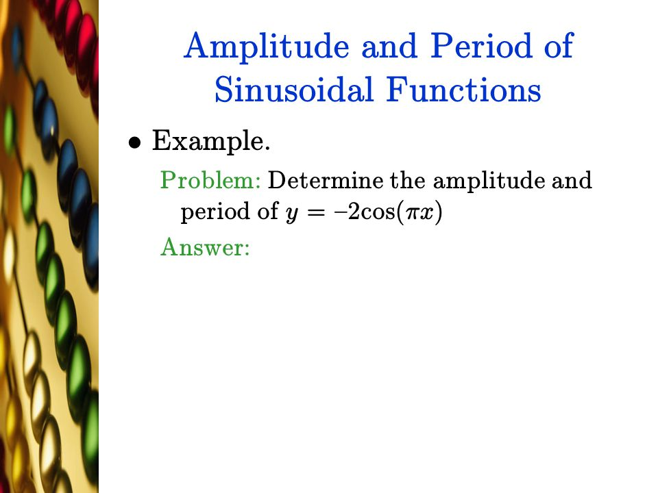 Amplitude and Period of Sinusoidal Functions Example. Problem: Determine the amplitude and period of y = {2cos(¼x) Answer: