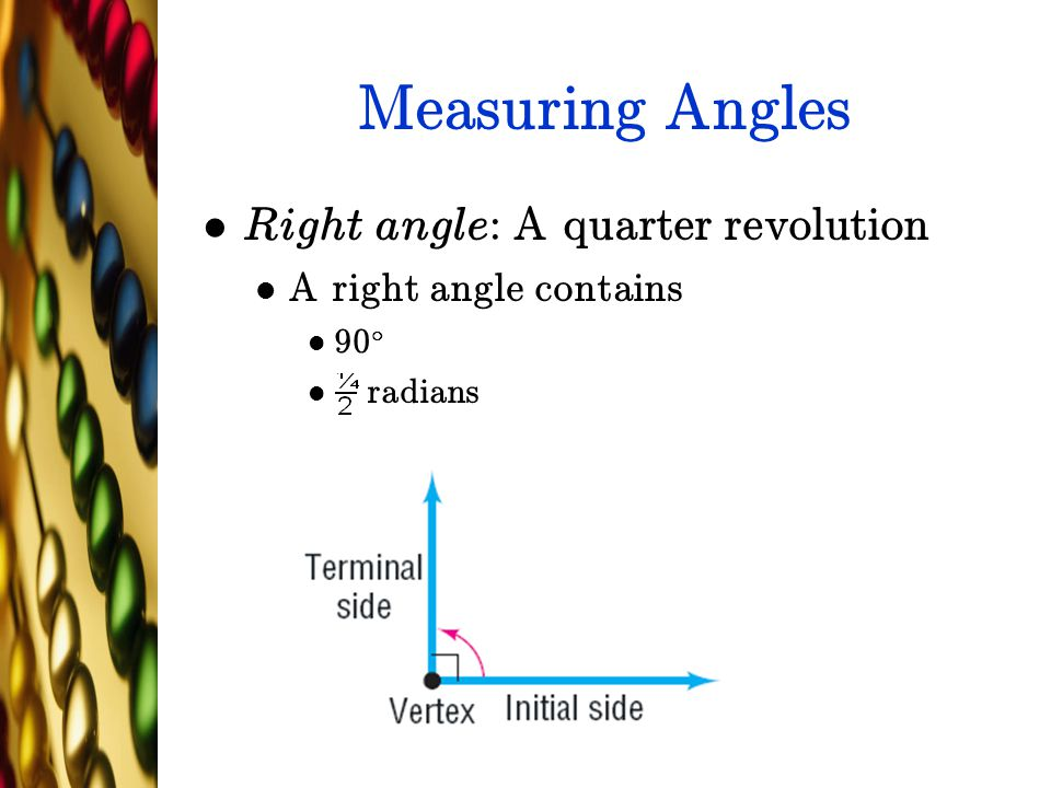 Measuring Angles Right angle: A quarter revolution A right angle contains 90 ± radians