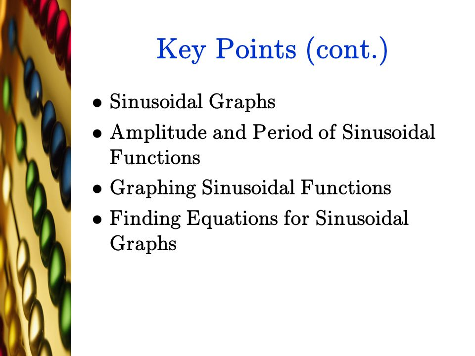 Key Points (cont.) Sinusoidal Graphs Amplitude and Period of Sinusoidal Functions Graphing Sinusoidal Functions Finding Equations for Sinusoidal Graph