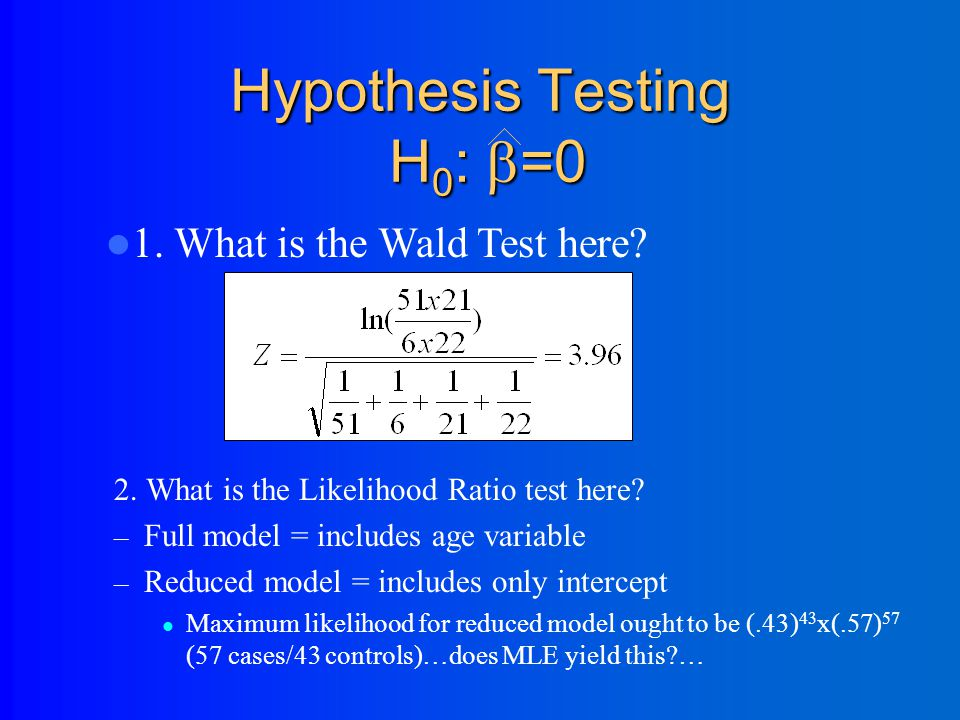 Hypothesis Testing H 0 :  =0 2. The Likelihood Ratio test: 1. The Wald test: Reduced=reduced model with k parameters; Full=full model with k+p parame