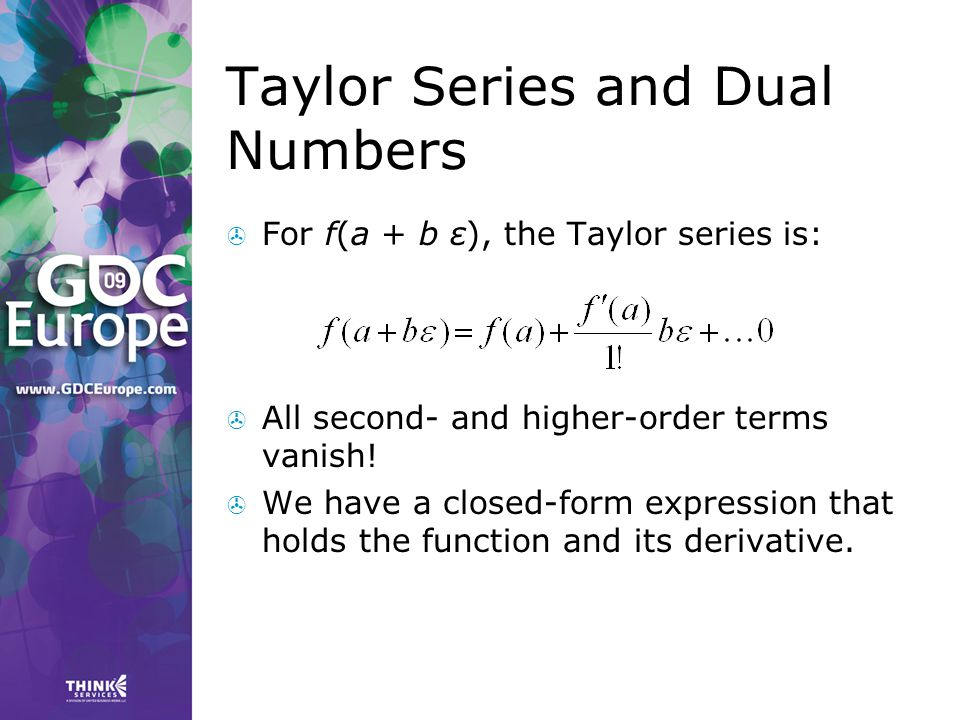 Taylor Series and Dual Numbers  For f(a + b ε), the Taylor series is:  All second- and higher-order terms vanish!  We have a closed-form expression
