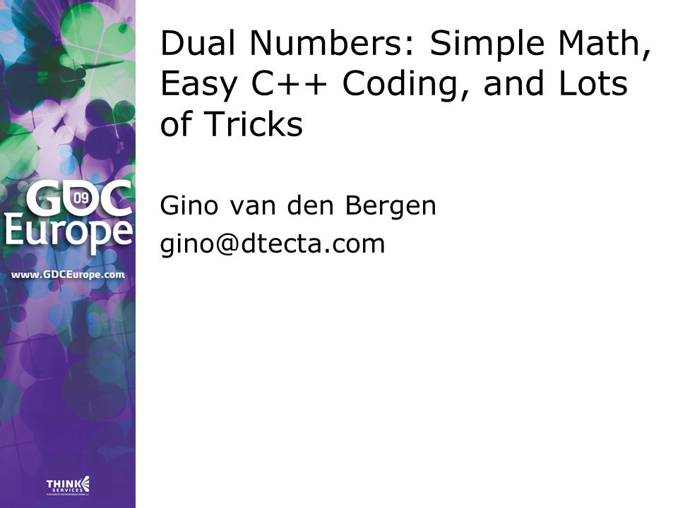 Dual Numbers: Simple Math, Easy C++ Coding, and Lots of Tricks Gino van den Bergen gino@dtecta.com