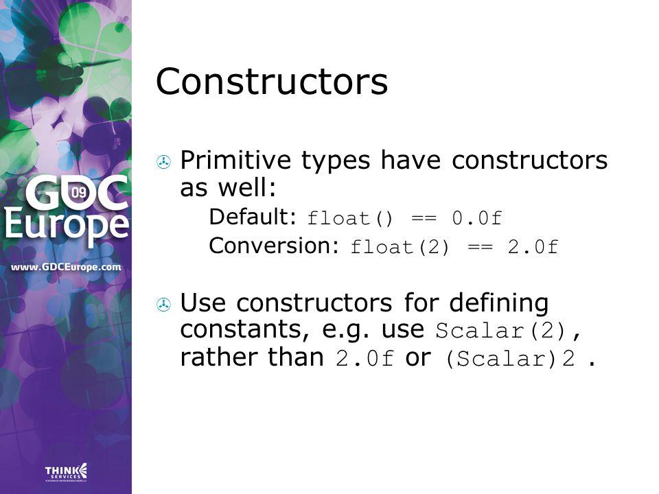 Constructors  Primitive types have constructors as well:  Default: float() == 0.0f  Conversion: float(2) == 2.0f  Use constructors for defining co