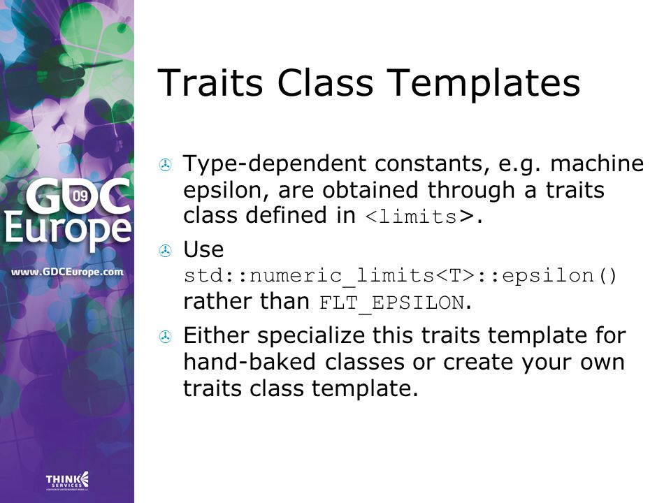 Traits Class Templates  Type-dependent constants, e.g. machine epsilon, are obtained through a traits class defined in.  Use std::numeric_limits ::e