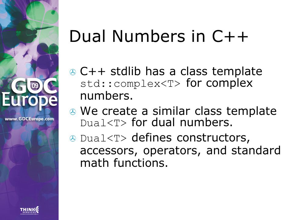 Dual Numbers in C++  C++ stdlib has a class template std::complex for complex numbers.  We create a similar class template Dual for dual numbers. 