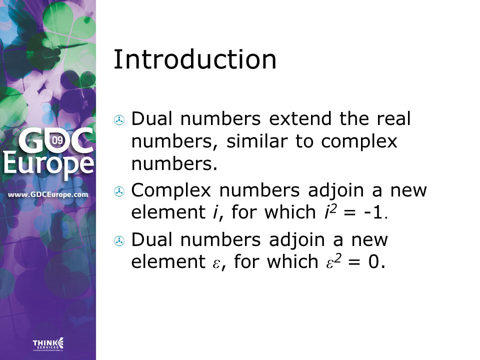 Introduction  Dual numbers extend the real numbers, similar to complex numbers.  Complex numbers adjoin a new element i, for which i 2 = -1.  Dual