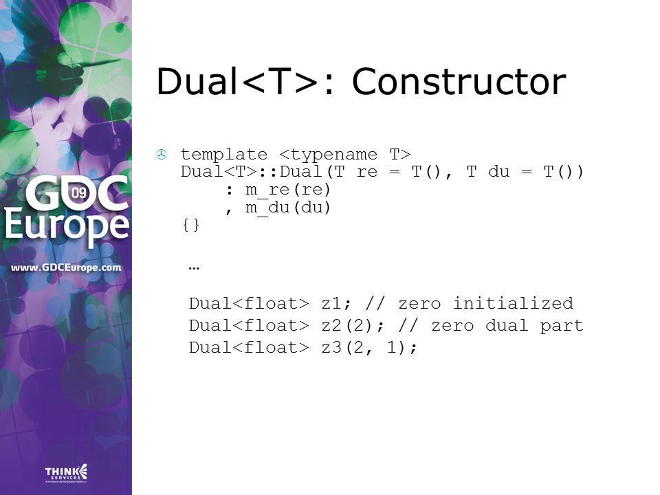 Dual : Constructor  template Dual ::Dual(T re = T(), T du = T()) : m_re(re), m_du(du) {} … Dual z1; // zero initialized Dual z2(2); // zero dual part
