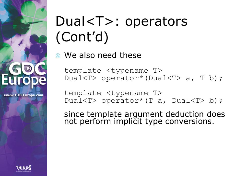 Dual : operators (Cont'd)  We also need these template Dual operator*(Dual a, T b); template Dual operator*(T a, Dual b); since template argument ded
