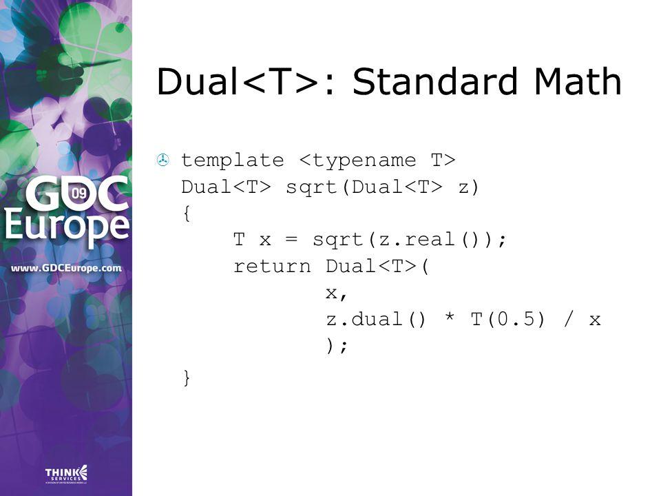 Dual : Standard Math  template Dual sqrt(Dual z) { T x = sqrt(z.real()); return Dual ( x, z.dual() * T(0.5) / x ); }