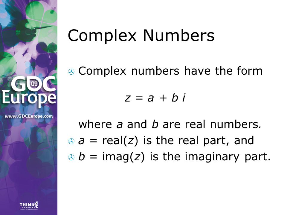 Complex Numbers  Complex numbers have the form z = a + b i where a and b are real numbers.  a = real(z) is the real part, and  b = imag(z) is the i