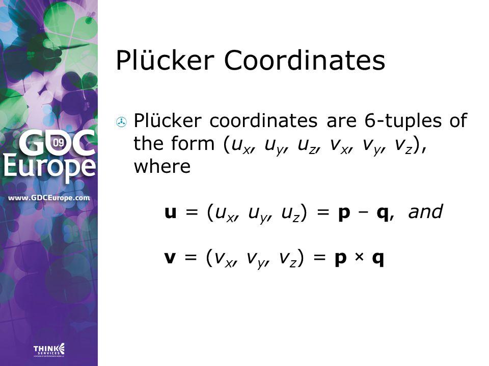 Plücker Coordinates  Plücker coordinates are 6-tuples of the form (u x, u y, u z, v x, v y, v z ), where u = (u x, u y, u z ) = p – q, and v = (v x,
