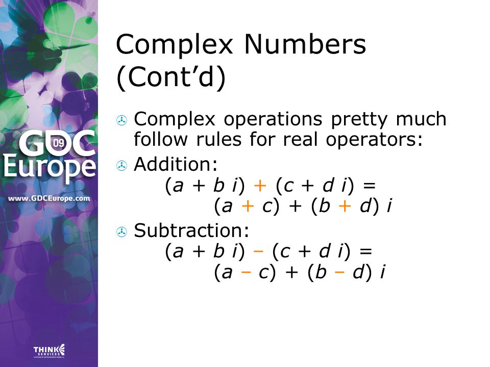 Complex Numbers (Cont'd)  Complex operations pretty much follow rules for real operators:  Addition: (a + b i) + (c + d i) = (a + c) + (b + d) i  S