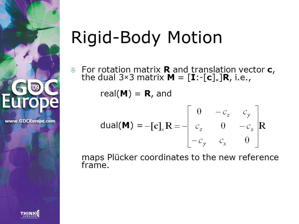 Rigid-Body Motion  For rotation matrix R and translation vector c, the dual 3×3 matrix M = [I:-[c] × ]R, i.e., real(M) = R, and dual(M) = maps Plücke