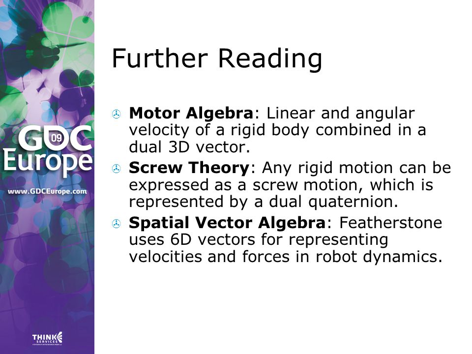Further Reading  Motor Algebra: Linear and angular velocity of a rigid body combined in a dual 3D vector.  Screw Theory: Any rigid motion can be exp