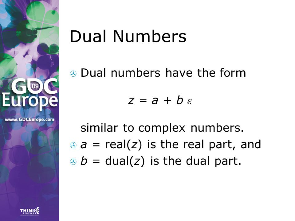 Dual Numbers  Dual numbers have the form z = a + b ε similar to complex numbers.  a = real(z) is the real part, and  b = dual(z) is the dual part.