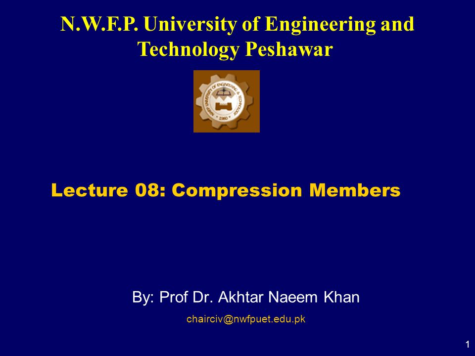 N.W.F.P. University of Engineering and Technology Peshawar 1 By: Prof Dr. Akhtar Naeem Khan chairciv@nwfpuet.edu.pk Lecture 08: Compression Members