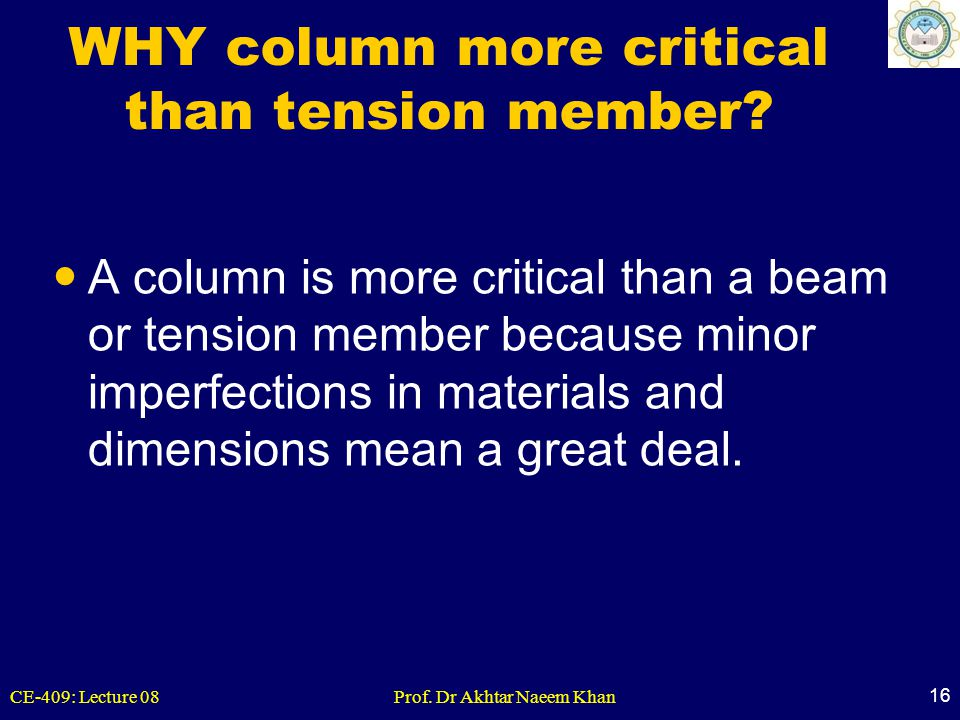CE-409: Lecture 08Prof. Dr Akhtar Naeem Khan 16 WHY column more critical than tension member? A column is more critical than a beam or tension member