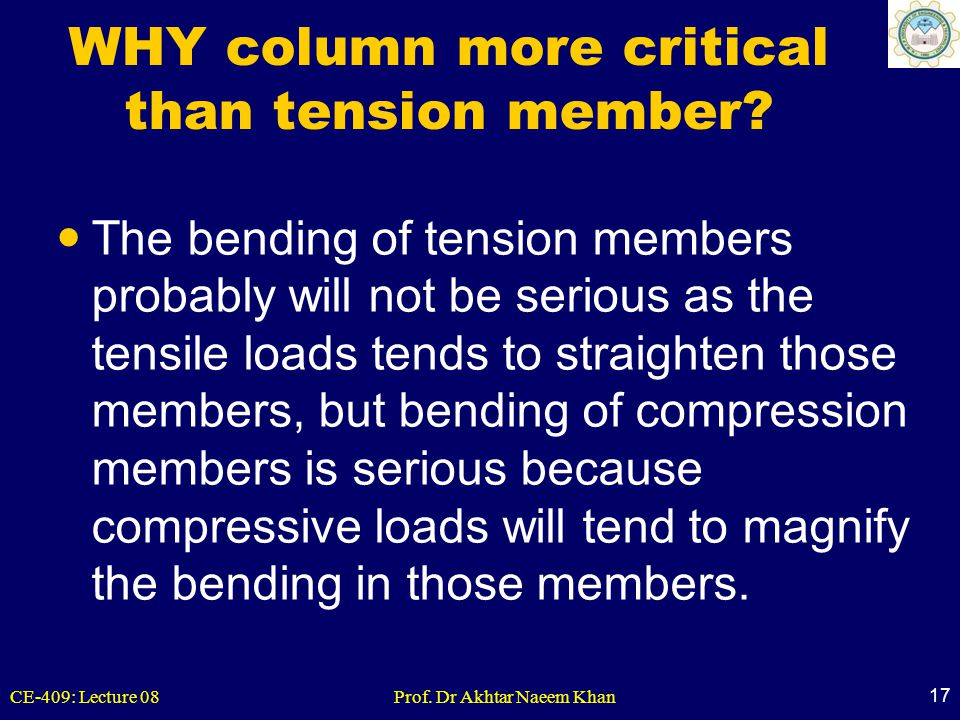 CE-409: Lecture 08Prof. Dr Akhtar Naeem Khan 17 WHY column more critical than tension member? The bending of tension members probably will not be seri