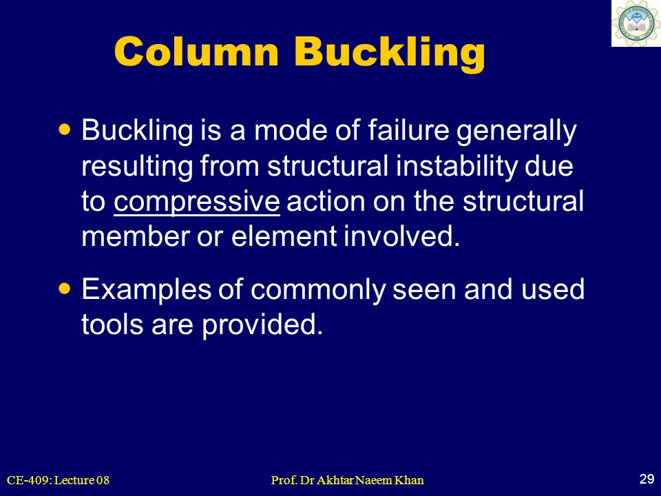 CE-409: Lecture 08Prof. Dr Akhtar Naeem Khan 29 Column Buckling Buckling is a mode of failure generally resulting from structural instability due to c