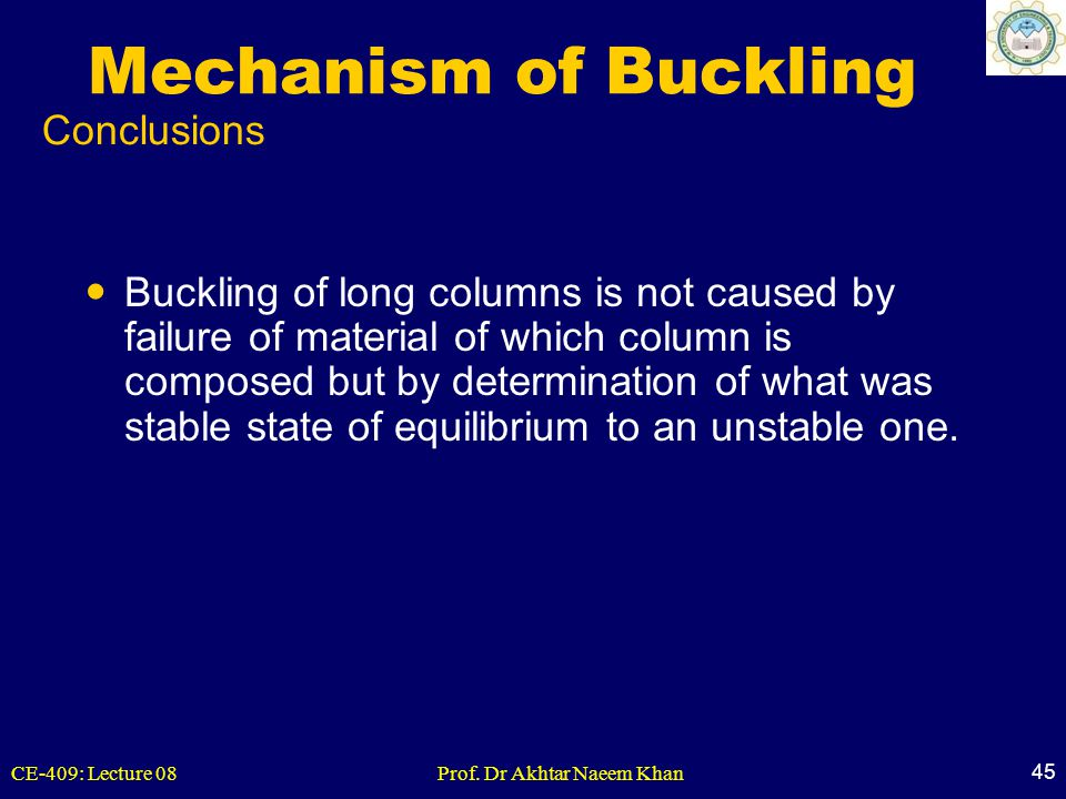 CE-409: Lecture 08Prof. Dr Akhtar Naeem Khan 45 Mechanism of Buckling Buckling of long columns is not caused by failure of material of which column is