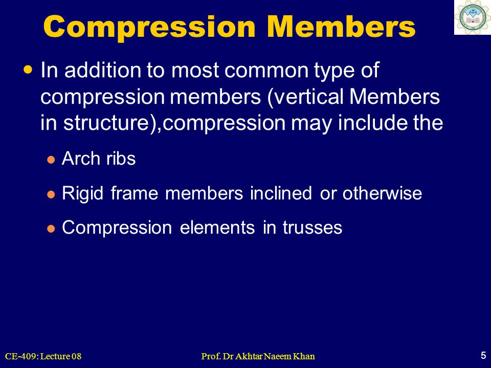 CE-409: Lecture 08Prof. Dr Akhtar Naeem Khan 5 Compression Members In addition to most common type of compression members (vertical Members in structu