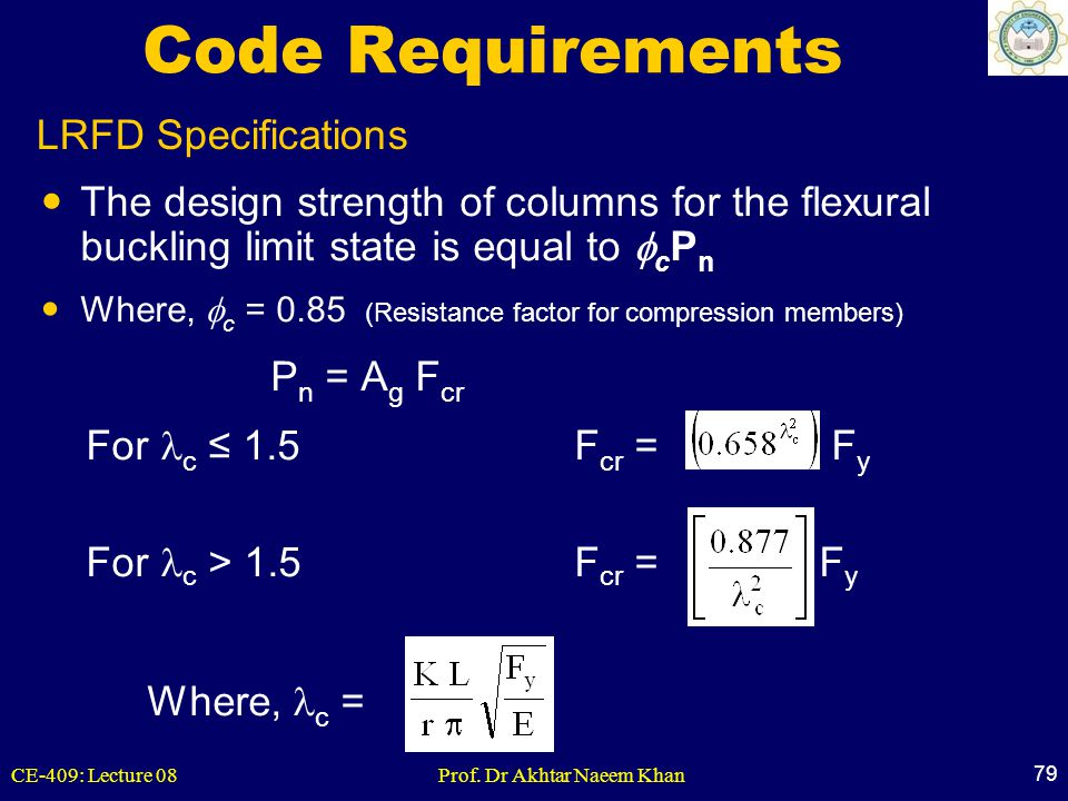 CE-409: Lecture 08Prof. Dr Akhtar Naeem Khan 79 LRFD Specifications Code Requirements The design strength of columns for the flexural buckling limit s