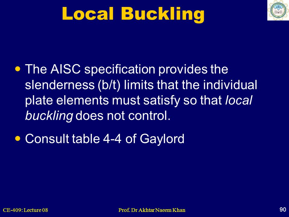 CE-409: Lecture 08Prof. Dr Akhtar Naeem Khan 90 Local Buckling The AISC specification provides the slenderness (b/t) limits that the individual plate