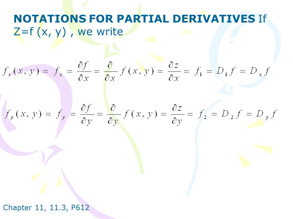 Chapter 11, 11.3, P612 RULE FOR FINDING PARTIAL DERIVATIVES OF z=f (x, y) 1.To find f x, regard y as a constant and differentiate f (x, y) with respect to x.