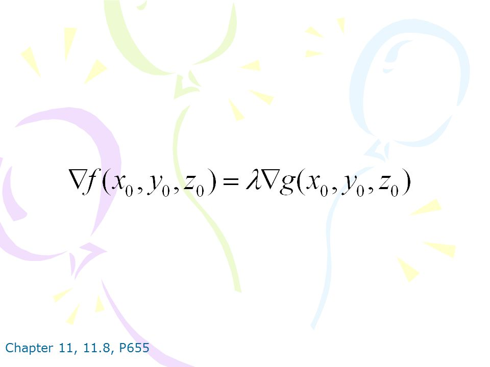METHOD OF LAGRANGE MULTIPLIERS To find the maximum and minimum values of f (x, y, z) subject to the constraint g (x, y, z)=k [assuming that these extreme values exist and ▽ g≠0 on the surface g (x, y, z)=k]: (a) Find all values of x, y, z, and such that and (b) Evaluate f at all the points (x, y, z) that result from step (a).