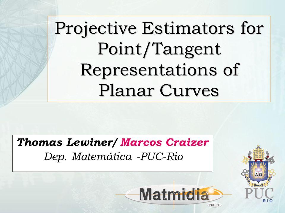 Projective Estimators for Point/Tangent Representations of Planar Curves Thomas Lewiner/ Marcos Craizer Dep.
