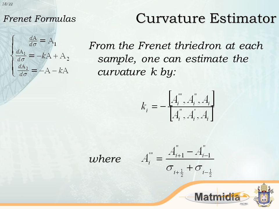 Curvature Estimator From the Frenet thriedron at each sample, one can estimate the curvature k by: where 18 /22 Frenet Formulas