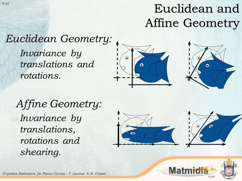 Euclidean and Affine Geometry Euclidean Geometry:  Invariance by translations and rotations. Affine Geometry:  Invariance by translations, rotations
