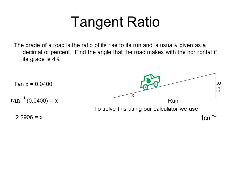 Tangent Ratio The grade of a road is the ratio of its rise to its run and is usually given as a decimal or percent. Find the angle that the road makes