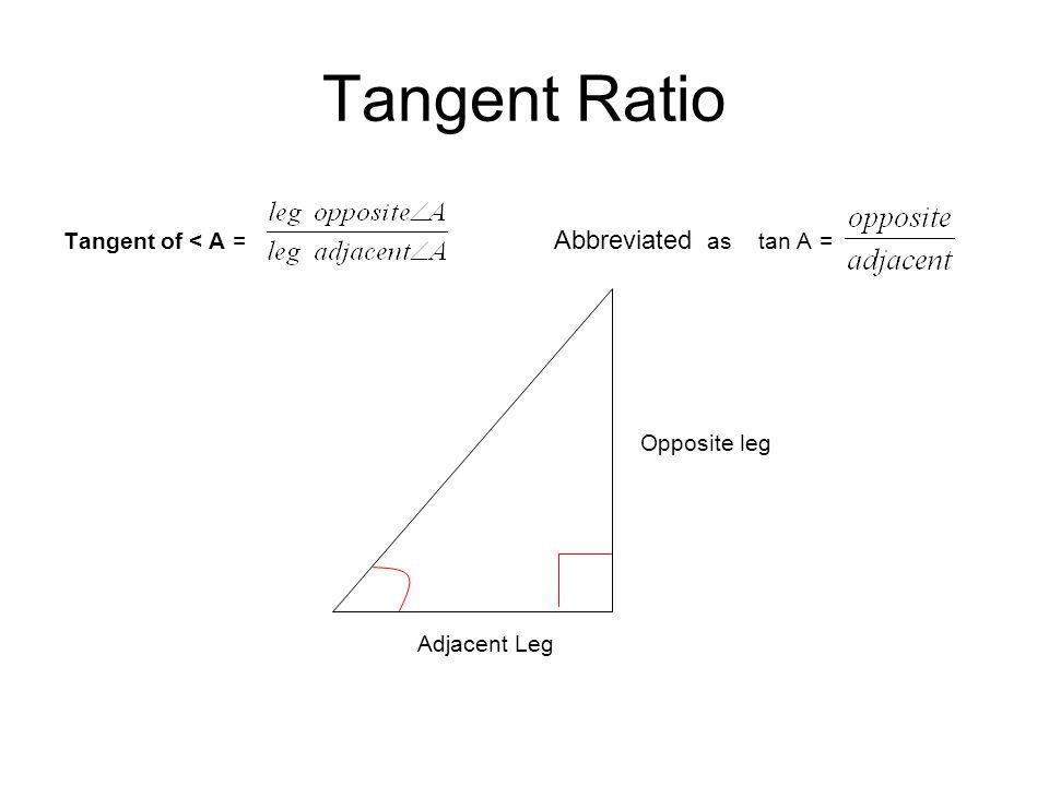 Tangent Ratio Tangent of < A = Abbreviated as tan A = Opposite leg Adjacent Leg