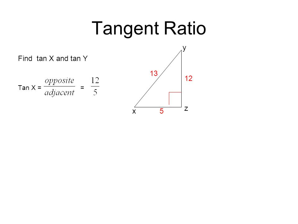 Tangent Ratio Find tan X and tan Y Tan X = = z y 13 x 12 5