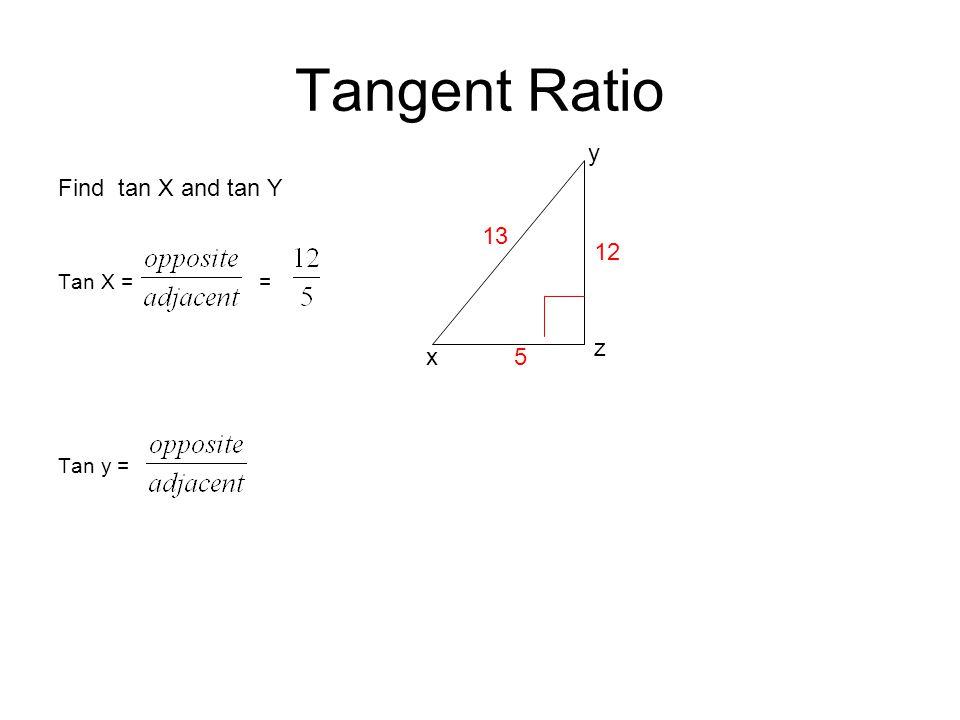 Tangent Ratio Find tan X and tan Y Tan X = = Tan y = z y 13 x 12 5