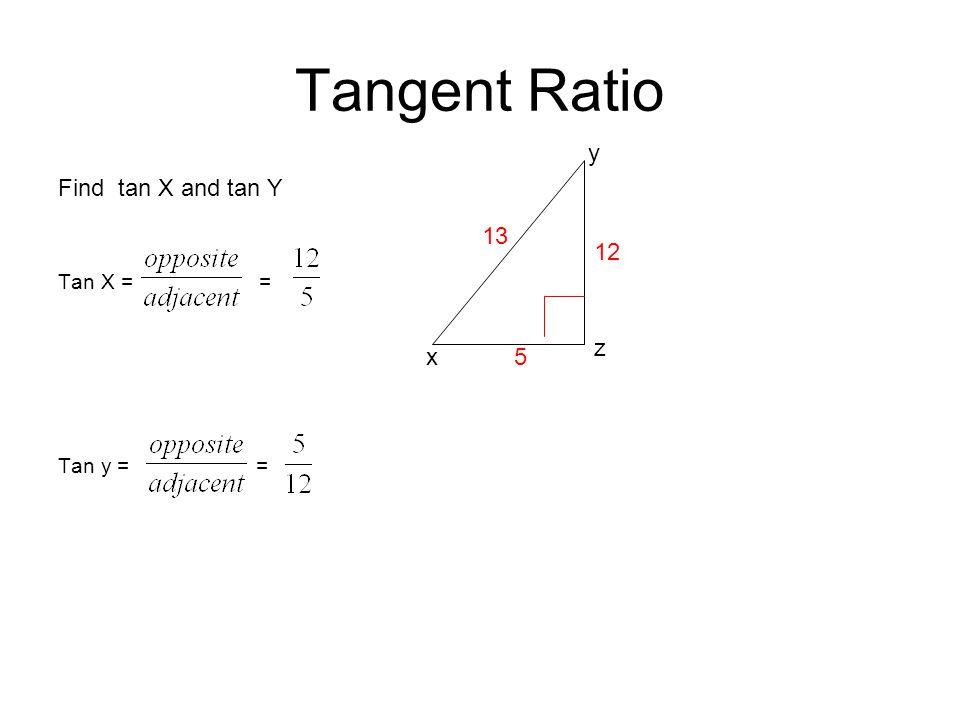 Tangent Ratio Find tan X and tan Y Tan X = = Tan y = = z y 13 x 12 5