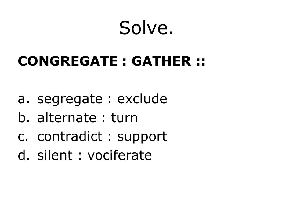 Solve. CONGREGATE : GATHER :: a.segregate : exclude b.alternate : turn c.contradict : support d.silent : vociferate