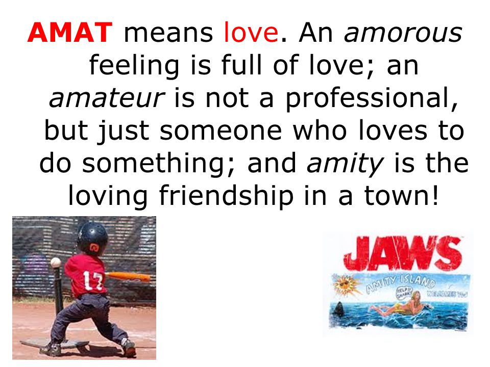 AMAT means love. An amorous feeling is full of love; an amateur is not a professional, but just someone who loves to do something; and amity is the lo