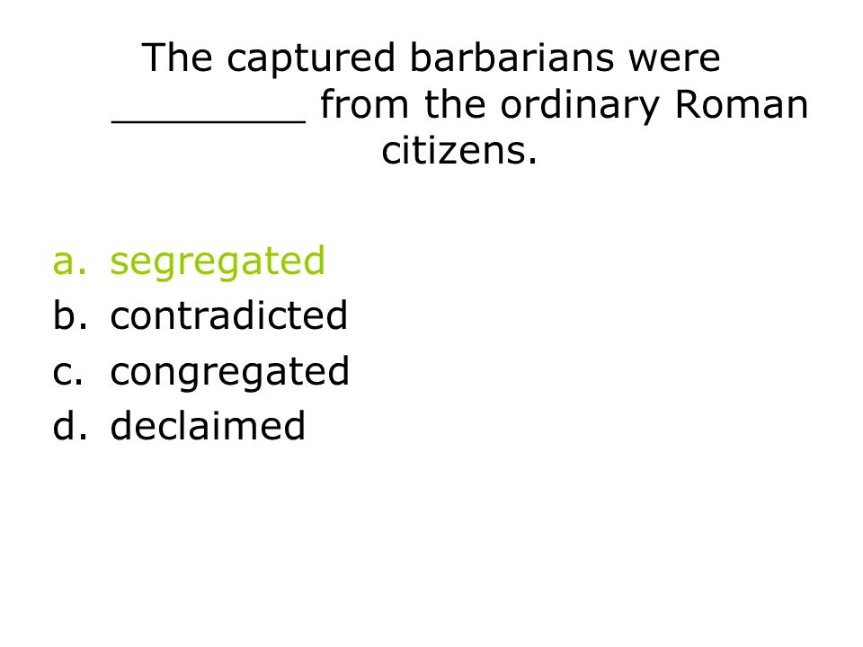 The captured barbarians were ________ from the ordinary Roman citizens. a.segregated b.contradicted c.congregated d.declaimed