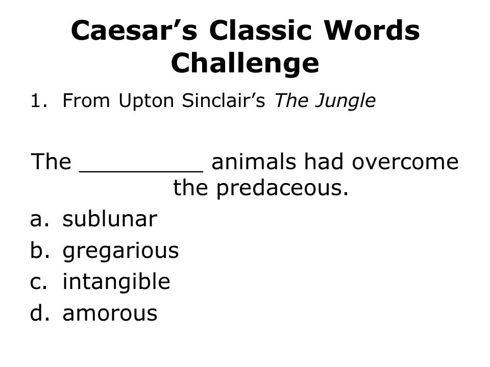 Caesar's Classic Words Challenge 1.From Upton Sinclair's The Jungle The _________ animals had overcome the predaceous. a.sublunar b.gregarious c.intan