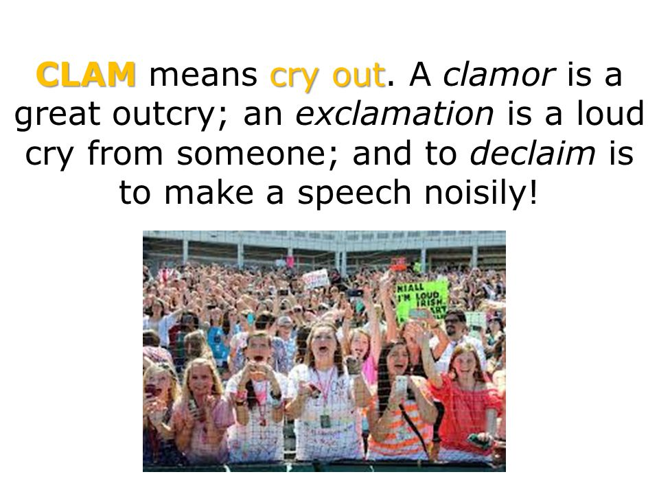 CLAMcry out CLAM means cry out. A clamor is a great outcry; an exclamation is a loud cry from someone; and to declaim is to make a speech noisily!