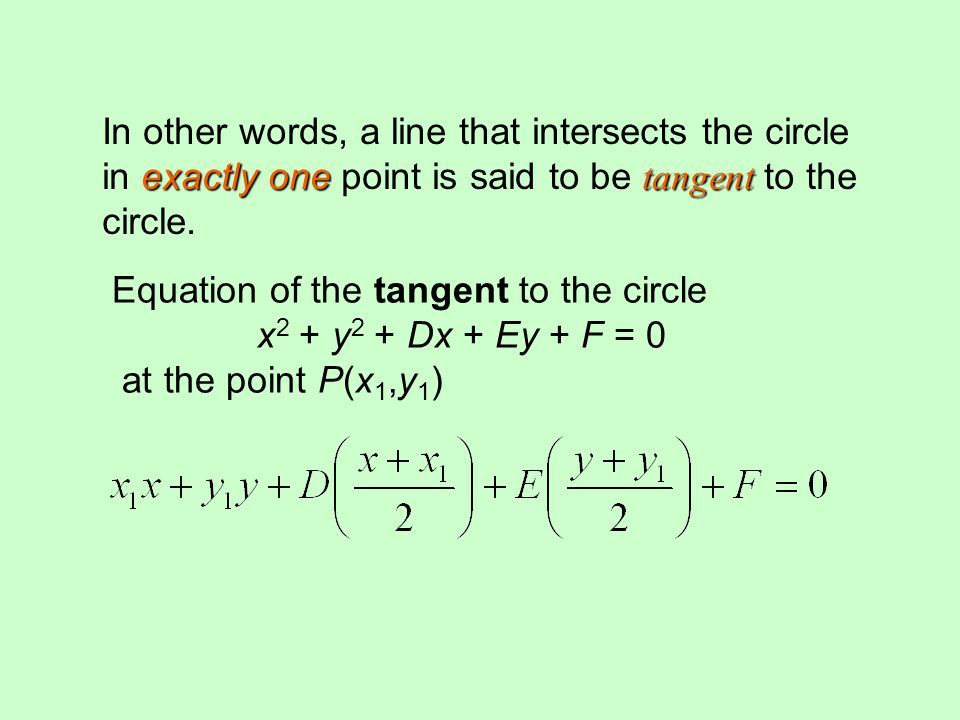 Equation of the tangent to the circle x 2 + y 2 + Dx + Ey + F = 0 at the point P(x 1,y 1 ) exactly one tangent In other words, a line that intersects the circle in exactly one point is said to be tangent to the circle..