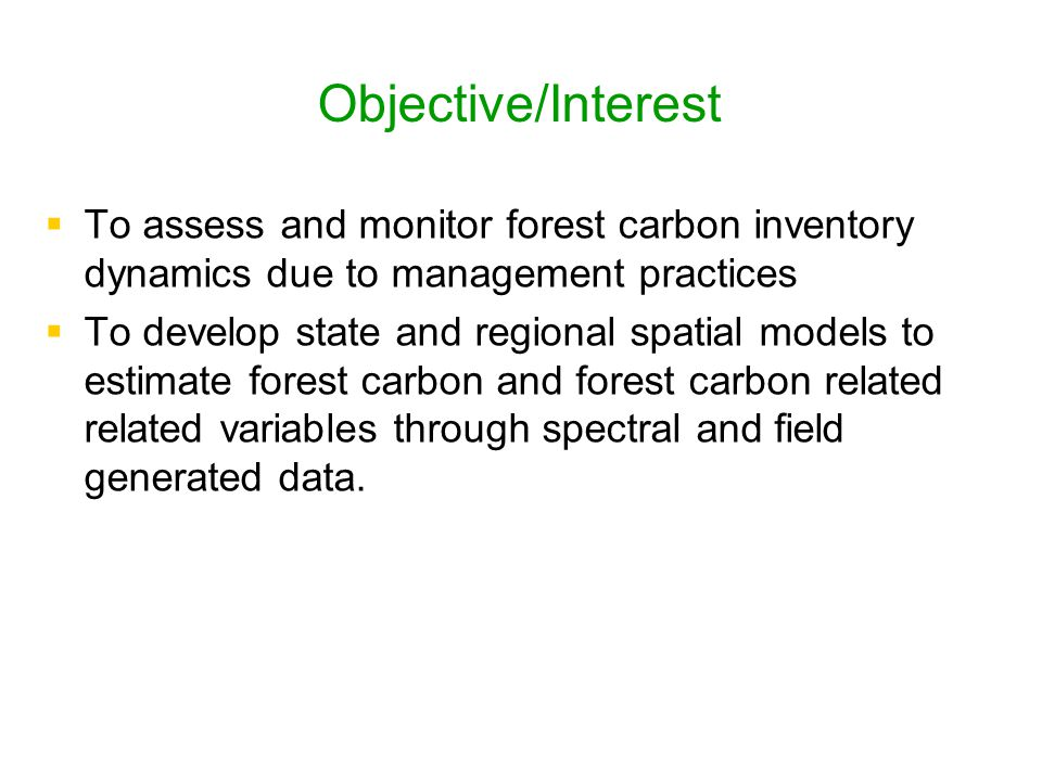 Objective/Interest   To assess and monitor forest carbon inventory dynamics due to management practices   To develop state and regional spatial mo