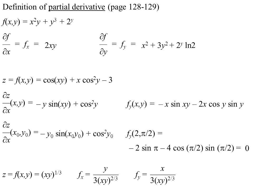 f(x,y) = x 2 y + y 3 + 2 y  f — = f x =  x 2xyx 2 + 3y 2 + 2 y ln2 z = f(x,y) = cos(xy) + x cos 2 y – 3  f — = f y =  y  z —(x,y) =  x – y sin(xy) + cos 2 y f y (x,y) = – x sin xy – 2x cos y sin y  z —(x 0,y 0 ) =  x – y 0 sin(x 0 y 0 ) + cos 2 y 0 f y (2,  /2) = – 2 sin  – 4 cos (  /2) sin (  /2) = Definition of partial derivative (page 128-129) 0 z = f(x,y) = (xy) 1/3 f x = f y = y ——— 3(xy) 2/3 x ——— 3(xy) 2/3