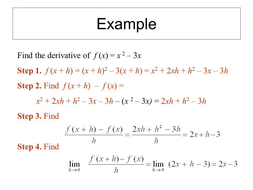 Find the derivative of f (x) = x 2 – 3x Step 1. f (x + h) = (x + h) 2 – 3(x + h) = x 2 + 2xh + h 2 – 3x – 3h Step 2. Find f (x + h) – f (x) = x 2 + 2x