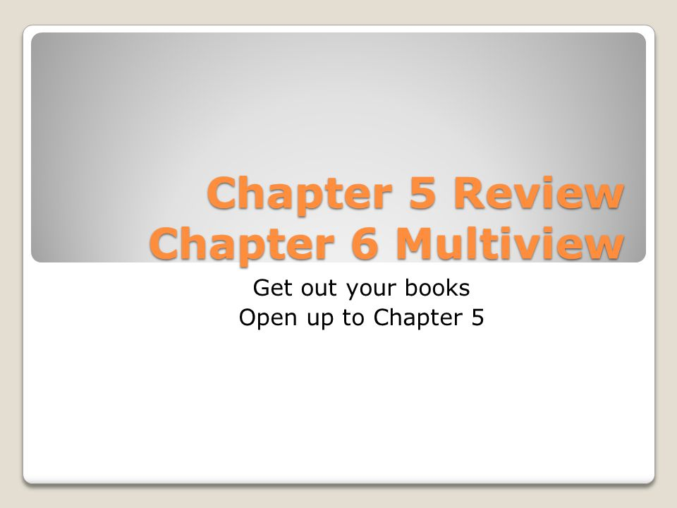 Chapter 5 Review Chapter 6 Multiview Get out your books Open up to Chapter 5