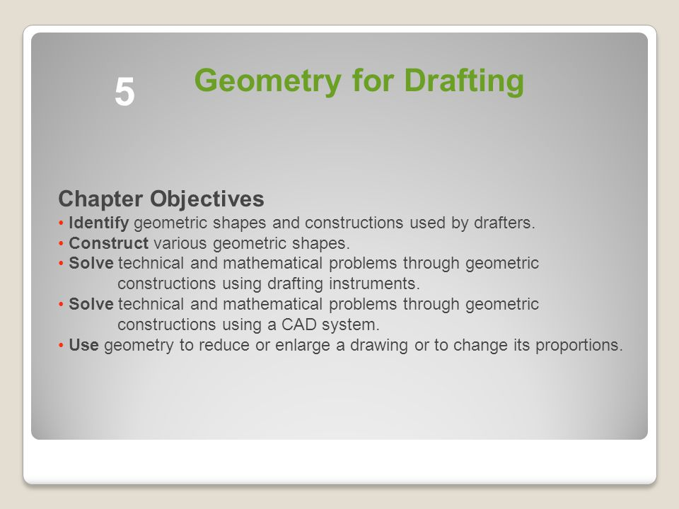 5 Geometry for Drafting Chapter Objectives Identify geometric shapes and constructions used by drafters.