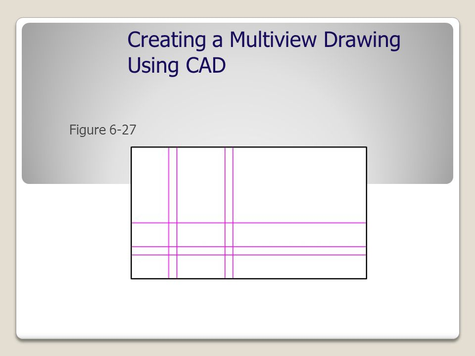 Creating a Multiview Drawing Using CAD Figure 6-27
